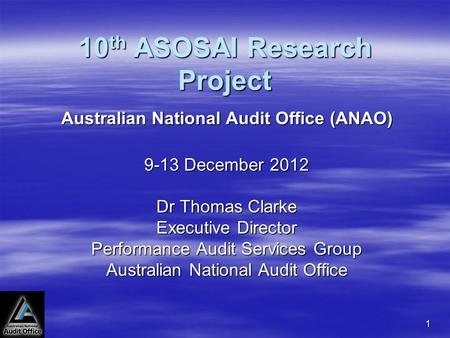 1 10 th ASOSAI Research Project Australian National Audit Office (ANAO) 9-13 December 2012 Dr Thomas Clarke Executive Director Performance Audit Services.