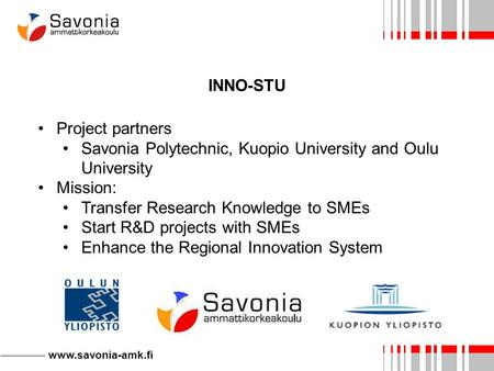Www.savonia-amk.fi INNO-STU Project partners Savonia Polytechnic, Kuopio University and Oulu University Mission: Transfer Research Knowledge to SMEs Start.