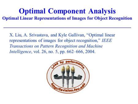 "Optimal Component Analysis Optimal Linear Representations of Images for Object Recognition X. Liu, A. Srivastava, and Kyle Gallivan, ""Optimal linear representations."