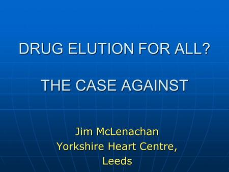 DRUG ELUTION FOR ALL? THE CASE AGAINST Jim McLenachan Yorkshire Heart Centre, Leeds.