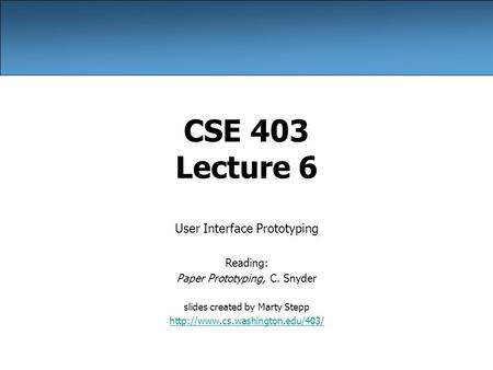 CSE 403 Lecture 6 User Interface Prototyping Reading: Paper Prototyping, C. Snyder slides created by Marty Stepp