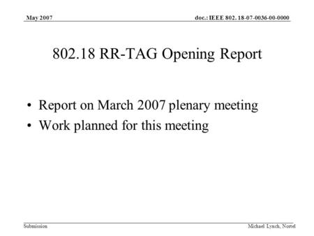 Doc.: IEEE 802. 18-07-0036-00-0000 Submission May 2007 Michael Lynch, Nortel 802.18 RR-TAG Opening Report Report on March 2007 plenary meeting Work planned.
