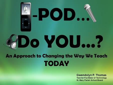 - POD... Do YOU…? An Approach to Changing the Way We Teach TODAY Gwendolyn P. Thomas Teacher-Facilitator of Technology St. Mary Parish School Board.
