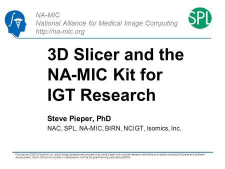 NA-MIC National Alliance for Medical Image Computing  3D Slicer and the NA-MIC Kit for IGT Research Steve Pieper, PhD NAC, SPL, NA-MIC,
