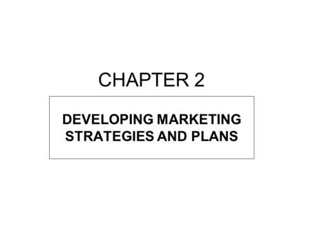 CHAPTER 2 DEVELOPING MARKETING STRATEGIES AND PLANS.
