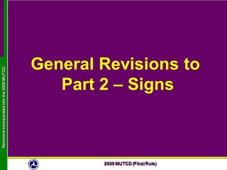 2009 MUTCD (Final Rule) Revisions Incorporated into the 2009 MUTCD General Revisions to Part 2 – Signs.
