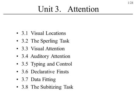 1/28 Unit 3. Attention 3.1 Visual Locations 3.2 The Sperling Task 3.3 Visual Attention 3.4 Auditory Attention 3.5 Typing and Control 3.6 Declarative Finsts.