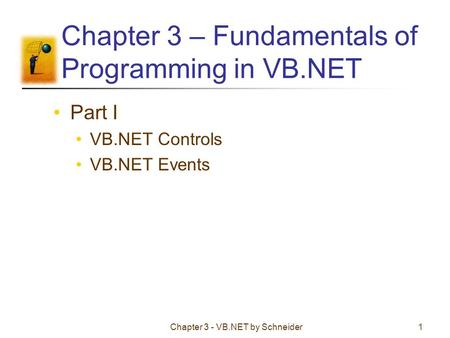 Chapter 3 - VB.NET by Schneider1 Chapter 3 – Fundamentals of Programming in VB.NET Part I VB.NET Controls VB.NET Events.