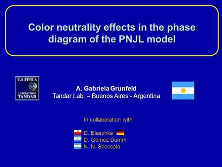 Color neutrality effects in the phase diagram of the PNJL model A. Gabriela Grunfeld Tandar Lab. – Buenos Aires - Argentina In collaboration with D. Blaschke.