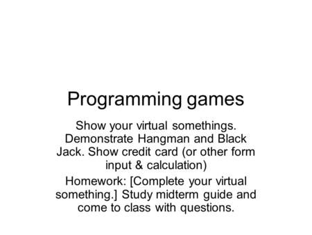Programming games Show your virtual somethings. Demonstrate Hangman and Black Jack. Show credit card (or other form input & calculation) Homework: [Complete.