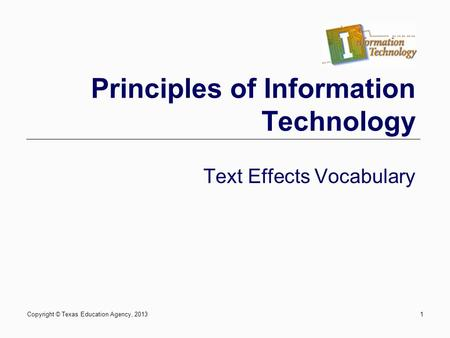 Copyright © Texas Education Agency, 20131 Principles of Information Technology Text Effects Vocabulary.