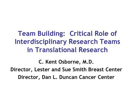 Team Building: Critical Role of Interdisciplinary Research Teams in Translational Research C. Kent Osborne, M.D. Director, Lester and Sue Smith Breast.