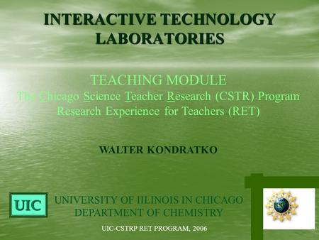 INTERACTIVE TECHNOLOGY LABORATORIES WALTER KONDRATKO TEACHING MODULE The Chicago Science Teacher Research (CSTR) Program Research Experience for Teachers.