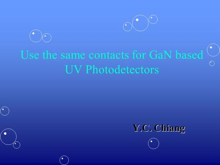 Use the same contacts for GaN based UV Photodetectors Y.C. Chiang.