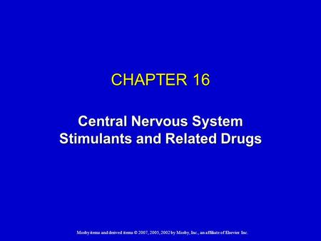 Mosby items and derived items © 2007, 2005, 2002 by Mosby, Inc., an affiliate of Elsevier Inc. CHAPTER 16 Central Nervous System Stimulants and Related.