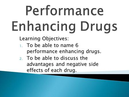 Learning Objectives: 1. To be able to name 6 performance enhancing drugs. 2. To be able to discuss the advantages and negative side effects of each drug.