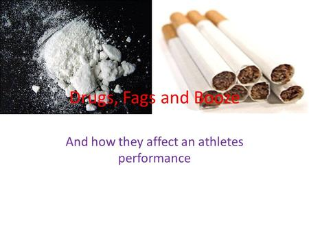 Drugs, Fags and Booze And how they affect an athletes performance.