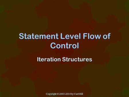 Statement Level Flow of Control Iteration Structures Copyright © 2003-2014 by Curt Hill.