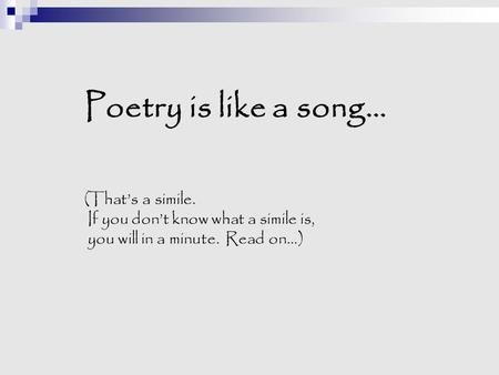 Poetry is like a song… (That's a simile. If you don't know what a simile is, you will in a minute. Read on…)