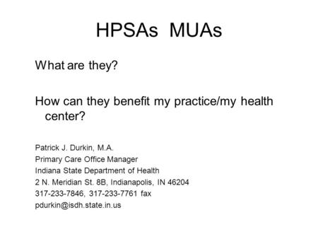 HPSAs MUAs What are they? How can they benefit my practice/my health center? Patrick J. Durkin, M.A. Primary Care Office Manager Indiana State Department.