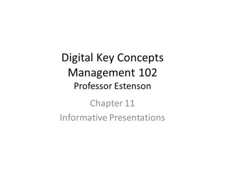 Digital Key Concepts Management 102 Professor Estenson Chapter 11 Informative Presentations.