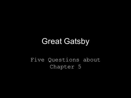 Great Gatsby Five Questions about Chapter 5. Question One How is Gatsby different in this chapter from previous chapters? Why do you think that he acts.