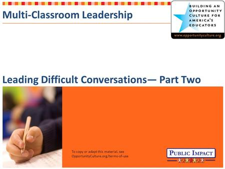Multi-Classroom Leadership Leading Difficult Conversations— Part Two To copy or adapt this material, see OpportunityCulture.org/terms-of-use.
