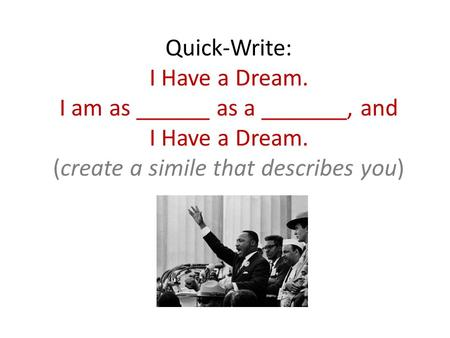 Quick-Write: I Have a Dream. I am as ______ as a _______, and I Have a Dream. (create a simile that describes you)