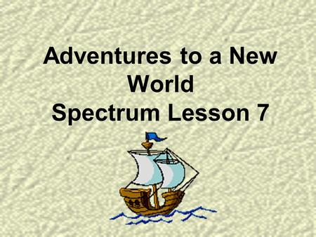 Adventures to a New World Spectrum Lesson 7. Would you dare to leave everything behind and travel to an unknown place far away? How would you know where.