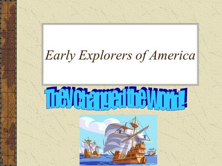 Early Explorers of America. Introduction Many brave men, the early explorers, left their homes in search of something more and in doing so they changed.