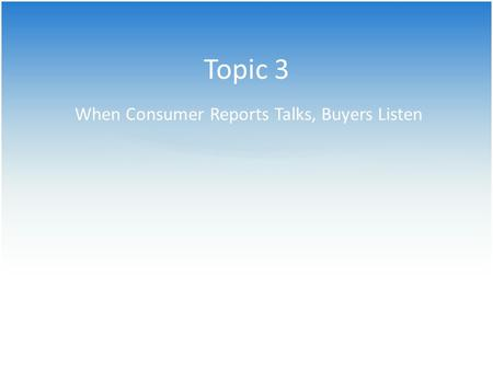 Topic 3 When Consumer Reports Talks, Buyers Listen.