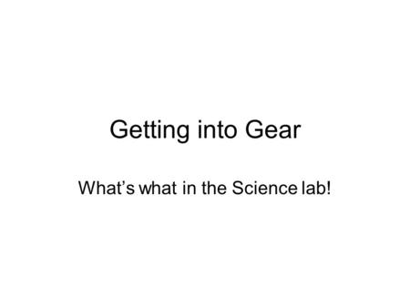 Getting into Gear What's what in the Science lab!.