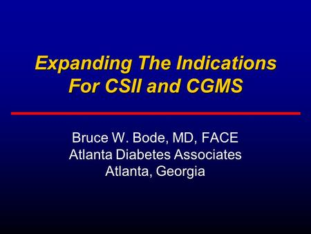 Expanding The Indications For CSII and CGMS Bruce W. Bode, MD, FACE Atlanta Diabetes Associates Atlanta, Georgia.