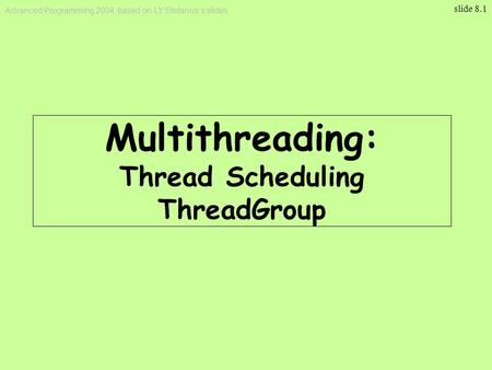 Advanced Programming 2004, based on LY Stefanus's slides slide 8.1 Multithreading : Thread Scheduling ThreadGroup.
