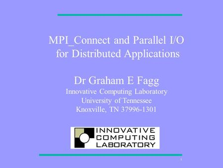 1 MPI_Connect and Parallel I/O for Distributed Applications Dr Graham E Fagg Innovative Computing Laboratory University of Tennessee Knoxville, TN 37996-1301.
