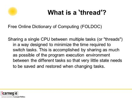 What is a ' thread ' ? Free Online Dictionary of Computing (FOLDOC) Sharing a single CPU between multiple tasks (or threads) in a way designed to minimize.