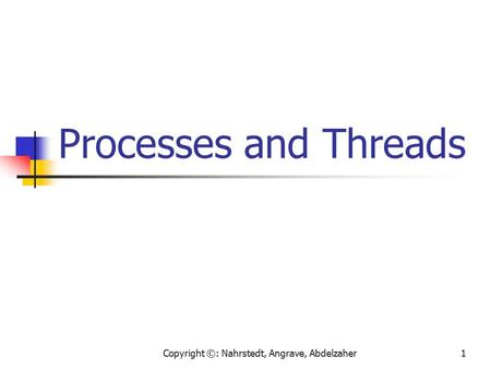 Copyright ©: Nahrstedt, Angrave, Abdelzaher1 Processes and Threads.