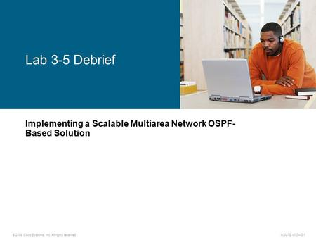 © 2009 Cisco Systems, Inc. All rights reserved. ROUTE v1.0—3-1 Implementing a Scalable Multiarea Network OSPF- Based Solution Lab 3-5 Debrief.