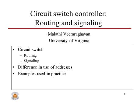 1 Circuit switch controller: Routing and signaling Malathi Veeraraghavan University of Virginia Circuit switch –Routing –Signaling Difference in use of.