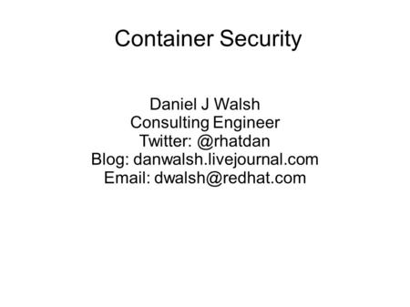 Container Security Daniel J Walsh Consulting Engineer Blog: danwalsh.livejournal.com
