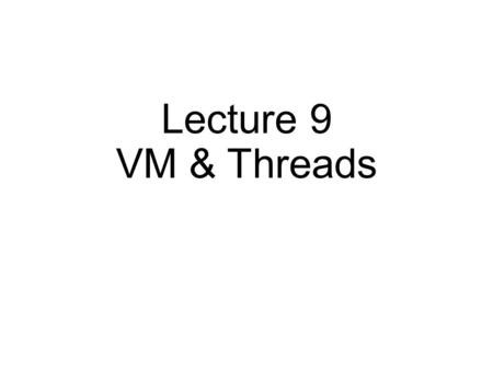 Lecture 9 VM & Threads. Virtual Memory Approaches Time Sharing, Static Relocation, Base, Base+Bounds Segmentation Paging Too slow – TLB Too big – smaller.