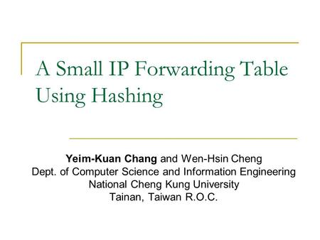 A Small IP Forwarding Table Using Hashing Yeim-Kuan Chang and Wen-Hsin Cheng Dept. of Computer Science and Information Engineering National Cheng Kung.