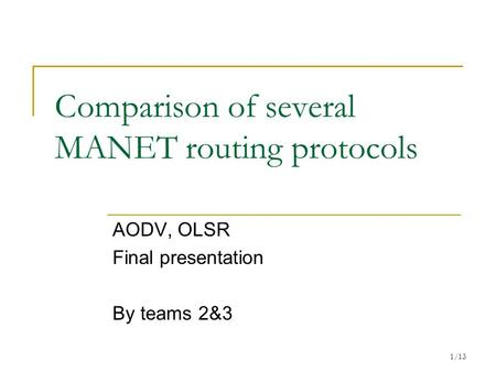 1/13 Comparison of several MANET routing protocols AODV, OLSR Final presentation By teams 2&3.