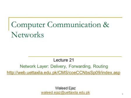 1 Computer Communication & Networks Lecture 21 Network Layer: Delivery, Forwarding, Routing  Waleed.