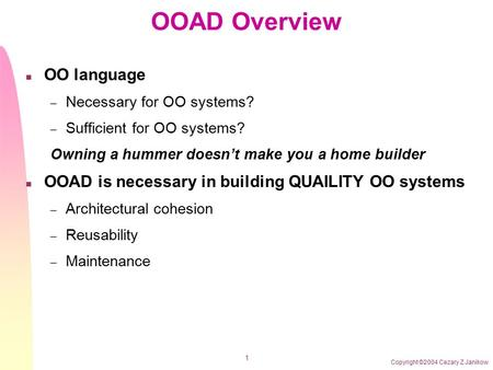 Copyright ©2004 Cezary Z Janikow 1 OOAD Overview n OO language – Necessary for OO systems? – Sufficient for OO systems? Owning a hummer doesn't make you.
