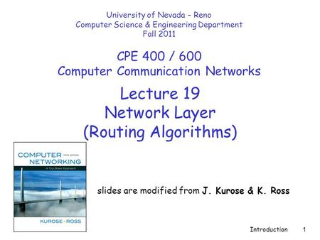 Introduction 1 Lecture 19 Network Layer (Routing Algorithms) slides are modified from J. Kurose & K. Ross University of Nevada – Reno Computer Science.