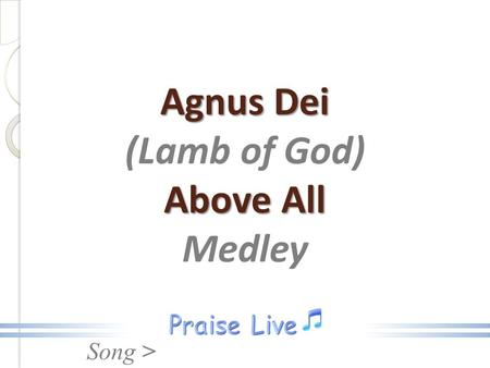 Song > Agnus Dei Above All Agnus Dei (Lamb of God) Above All Medley.