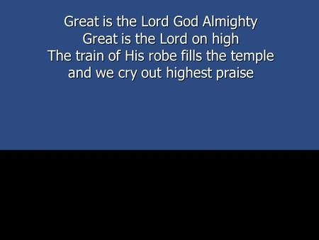 Great is the Lord God Almighty Great is the Lord on high The train of His robe fills the temple and we cry out highest praise.