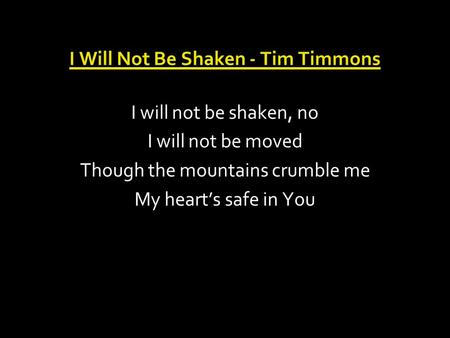 I Will Not Be Shaken - Tim Timmons I will not be shaken, no I will not be moved Though the mountains crumble me My heart's safe in You.