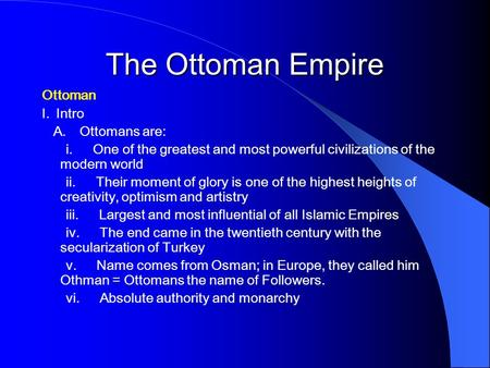 The Ottoman Empire Ottoman I. Intro A. Ottomans are: i. One of the greatest and most powerful civilizations of the modern world ii. Their moment of glory.